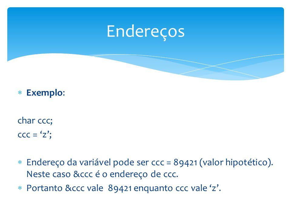  Exemplo: char ccc; ccc = 'z';  Endereço da variável pode ser ccc = 89421 (valor hipotético). Neste caso &ccc é o endereço de ccc.  Portanto &ccc v