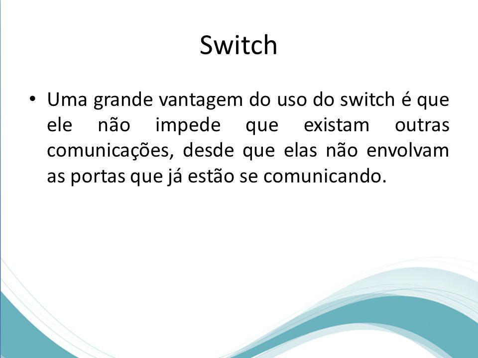 Switch Uma grande vantagem do uso do switch é que ele não impede que existam outras comunicações, desde que elas não envolvam as portas que já estão s