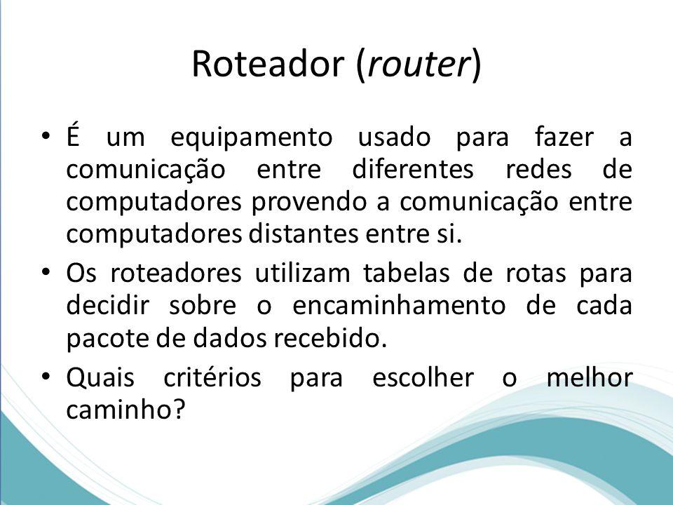 Roteador (router) É um equipamento usado para fazer a comunicação entre diferentes redes de computadores provendo a comunicação entre computadores dis