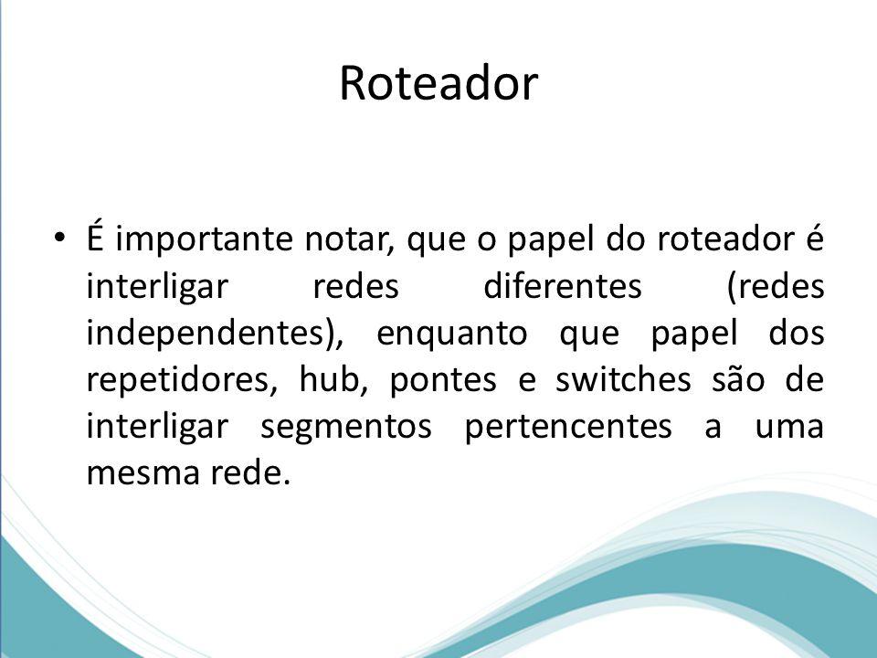 Roteador É importante notar, que o papel do roteador é interligar redes diferentes (redes independentes), enquanto que papel dos repetidores, hub, pon