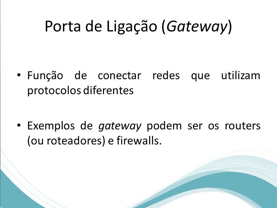 Porta de Ligação (Gateway) Função de conectar redes que utilizam protocolos diferentes Exemplos de gateway podem ser os routers (ou roteadores) e fire