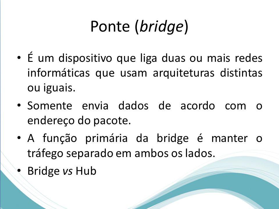 Ponte (bridge) É um dispositivo que liga duas ou mais redes informáticas que usam arquiteturas distintas ou iguais. Somente envia dados de acordo com
