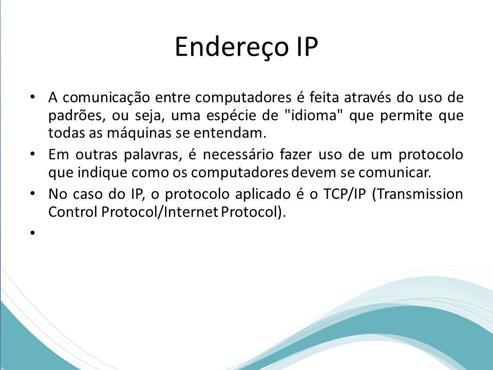 Endereço IP A comunicação entre computadores é feita através do uso de padrões, ou seja, uma espécie de