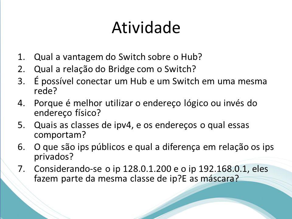 Atividade 1.Qual a vantagem do Switch sobre o Hub? 2.Qual a relação do Bridge com o Switch? 3.É possível conectar um Hub e um Switch em uma mesma rede