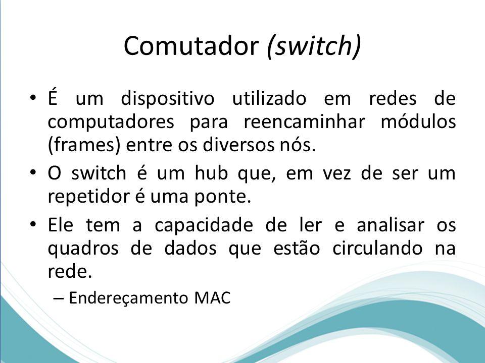 Comutador (switch) É um dispositivo utilizado em redes de computadores para reencaminhar módulos (frames) entre os diversos nós. O switch é um hub que