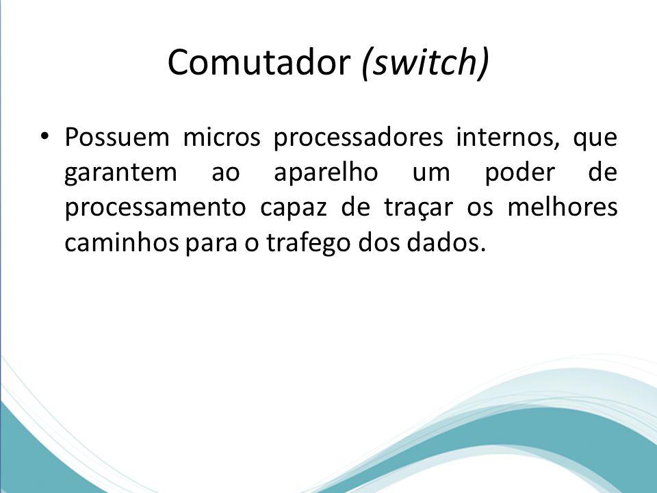 Comutador (switch) Possuem micros processadores internos, que garantem ao aparelho um poder de processamento capaz de traçar os melhores caminhos para