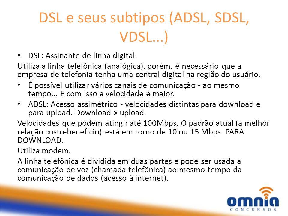 DSL e seus subtipos (ADSL, SDSL, VDSL...) DSL: Assinante de linha digital. Utiliza a linha telefônica (analógica), porém, é necessário que a empresa d