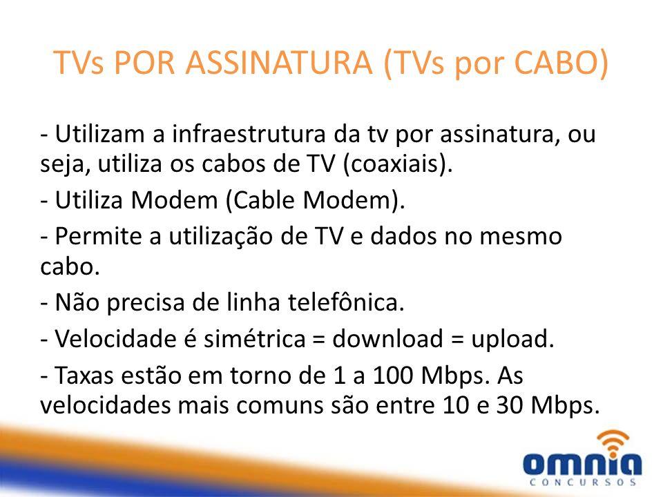 TVs POR ASSINATURA (TVs por CABO) - Utilizam a infraestrutura da tv por assinatura, ou seja, utiliza os cabos de TV (coaxiais). - Utiliza Modem (Cable