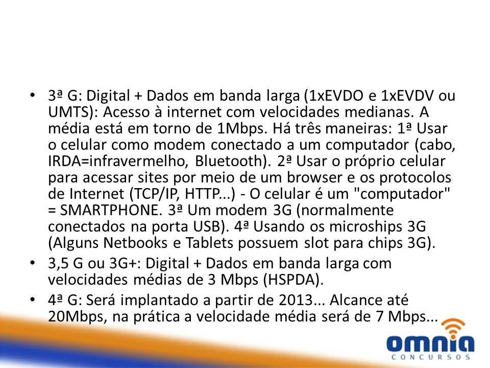 3ª G: Digital + Dados em banda larga (1xEVDO e 1xEVDV ou UMTS): Acesso à internet com velocidades medianas. A média está em torno de 1Mbps. Há três ma