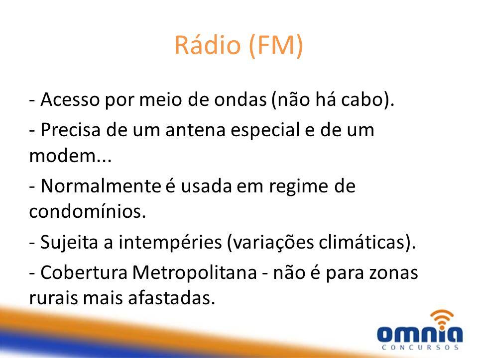 Rádio (FM) - Acesso por meio de ondas (não há cabo). - Precisa de um antena especial e de um modem... - Normalmente é usada em regime de condomínios.