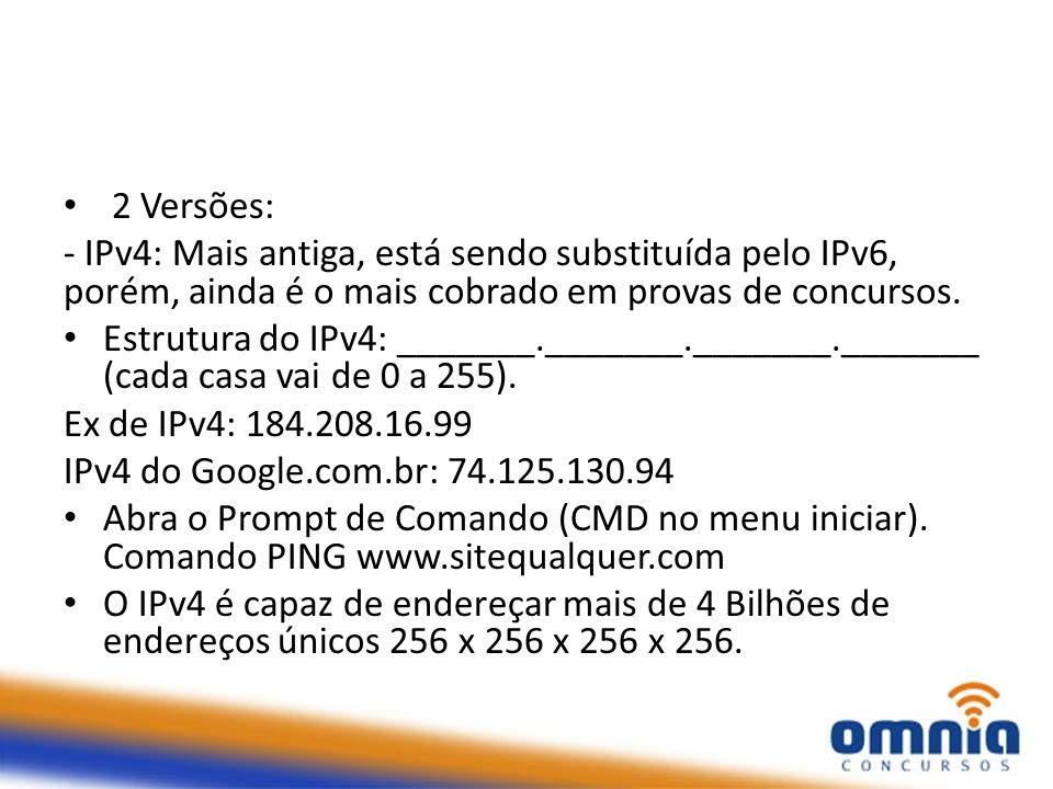 2 Versões: - IPv4: Mais antiga, está sendo substituída pelo IPv6, porém, ainda é o mais cobrado em provas de concursos. Estrutura do IPv4: _______.___