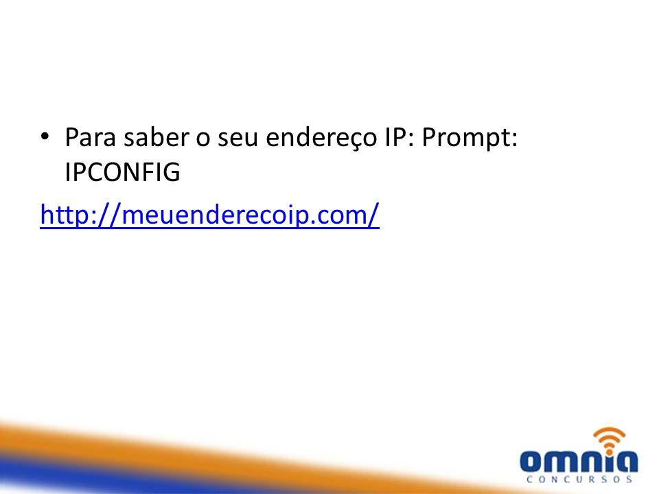 Para saber o seu endereço IP: Prompt: IPCONFIG http://meuenderecoip.com/