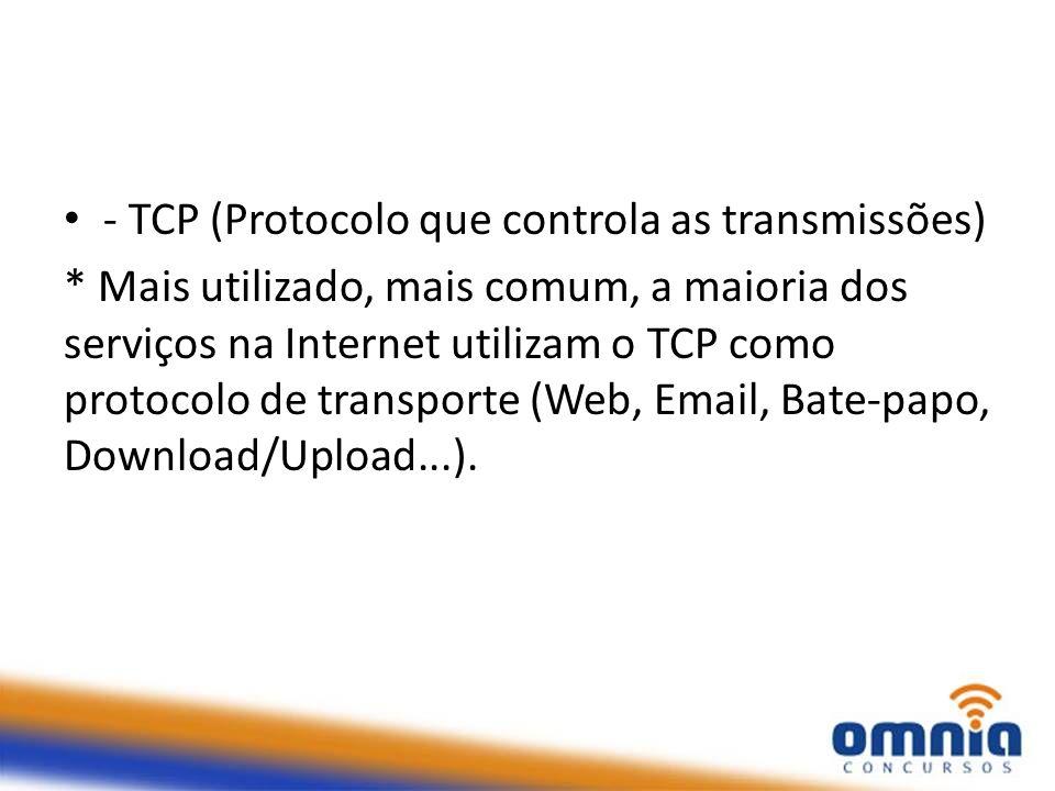 - TCP (Protocolo que controla as transmissões) * Mais utilizado, mais comum, a maioria dos serviços na Internet utilizam o TCP como protocolo de trans