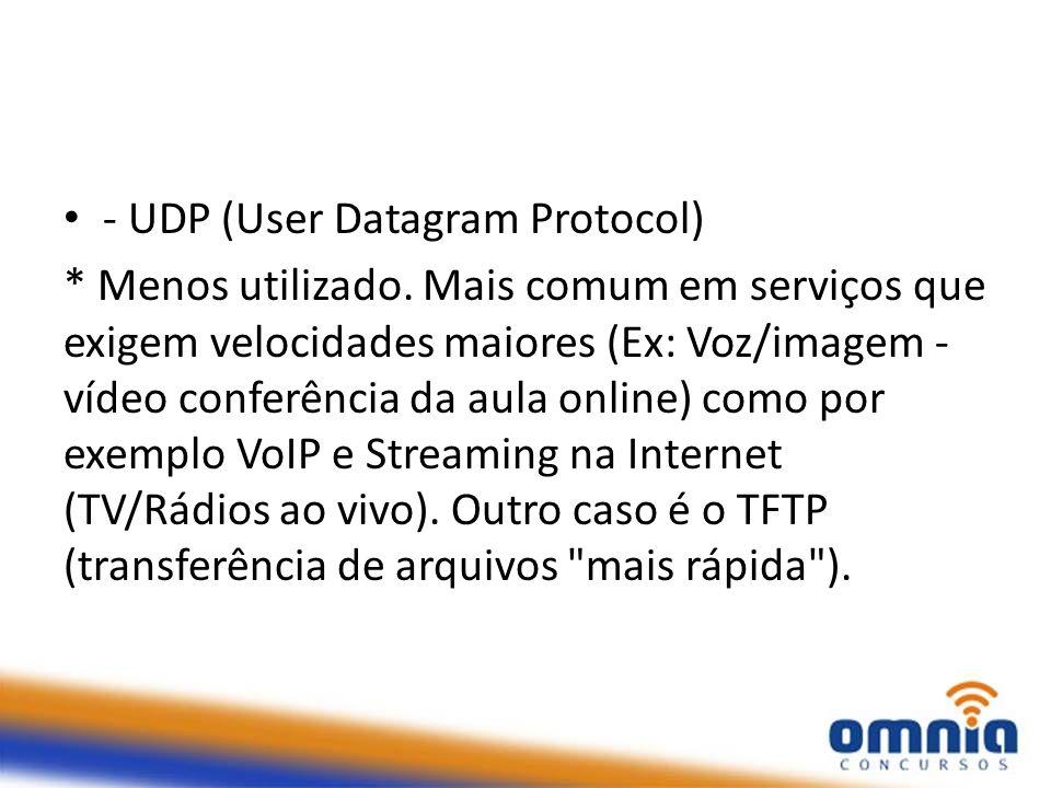 - UDP (User Datagram Protocol) * Menos utilizado. Mais comum em serviços que exigem velocidades maiores (Ex: Voz/imagem - vídeo conferência da aula on