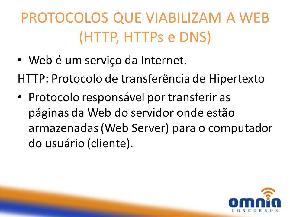 PROTOCOLOS QUE VIABILIZAM A WEB (HTTP, HTTPs e DNS) Web é um serviço da Internet. HTTP: Protocolo de transferência de Hipertexto Protocolo responsável