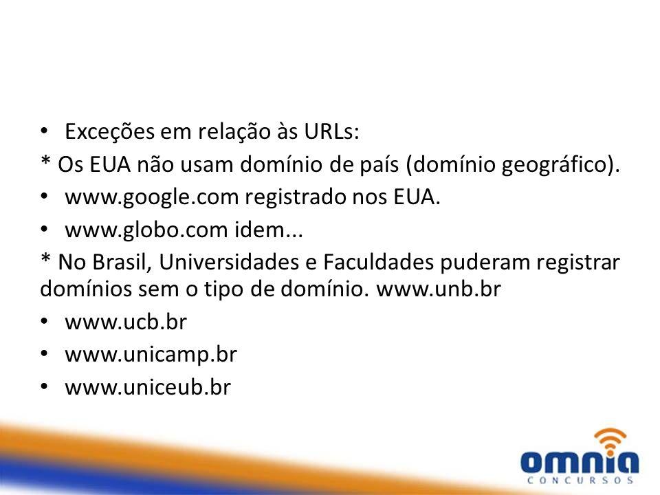 Exceções em relação às URLs: * Os EUA não usam domínio de país (domínio geográfico). www.google.com registrado nos EUA. www.globo.com idem... * No Bra