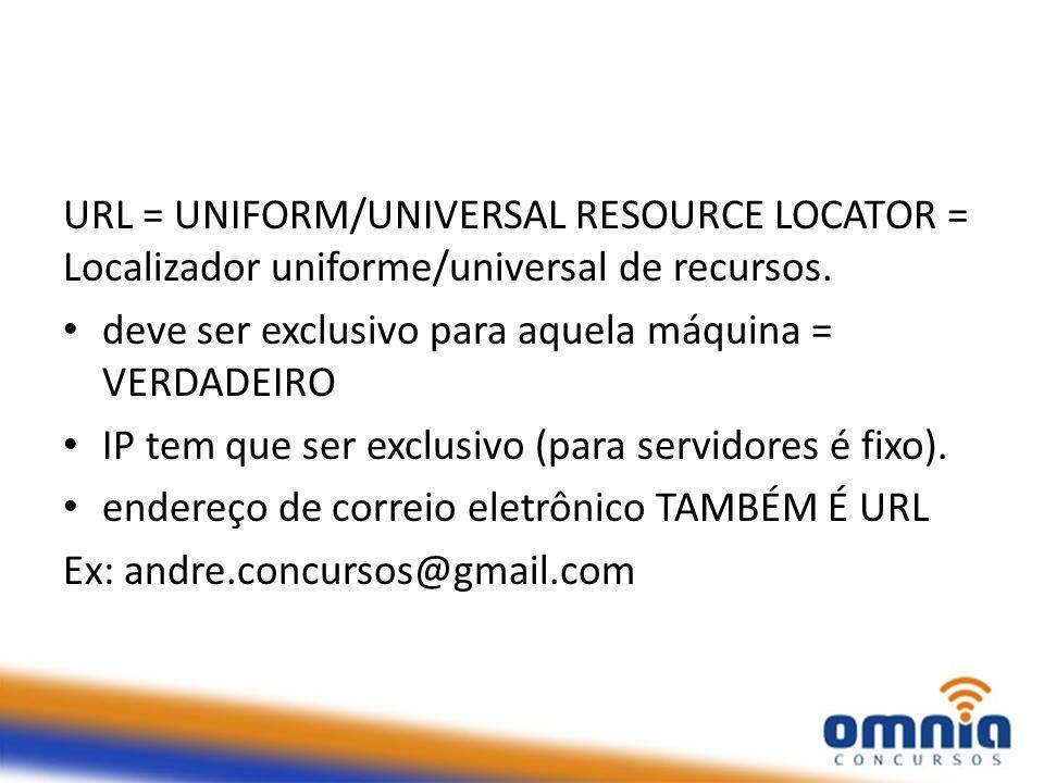URL = UNIFORM/UNIVERSAL RESOURCE LOCATOR = Localizador uniforme/universal de recursos. deve ser exclusivo para aquela máquina = VERDADEIRO IP tem que