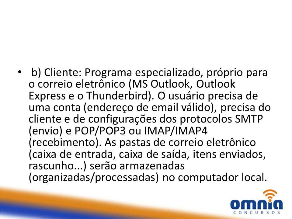 b) Cliente: Programa especializado, próprio para o correio eletrônico (MS Outlook, Outlook Express e o Thunderbird). O usuário precisa de uma conta (e