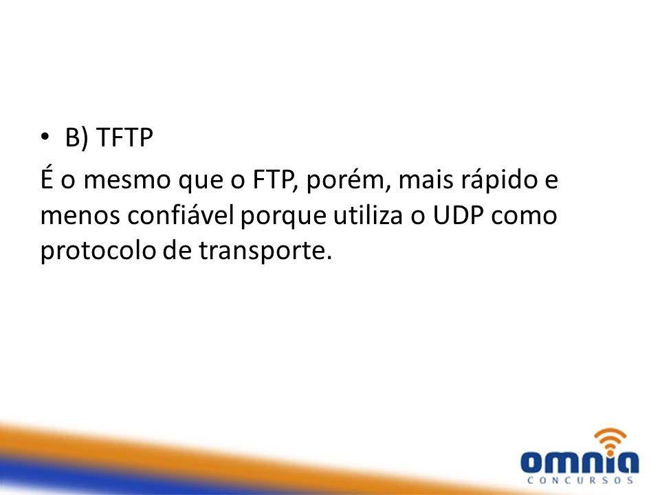 B) TFTP É o mesmo que o FTP, porém, mais rápido e menos confiável porque utiliza o UDP como protocolo de transporte.