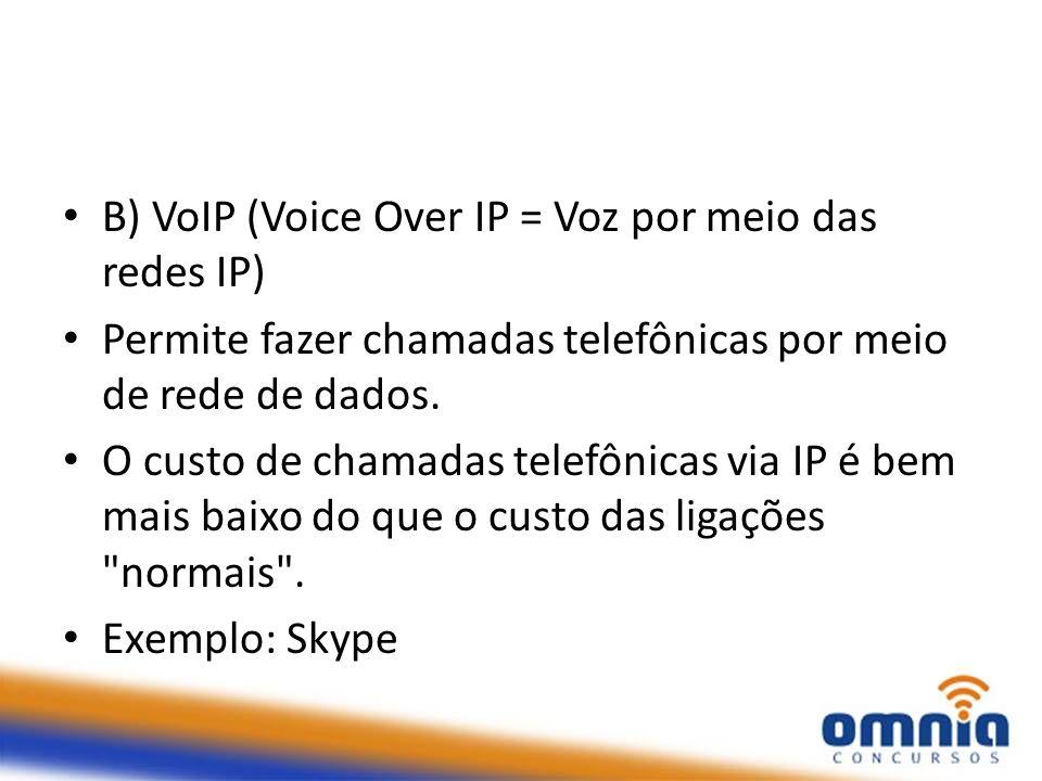 B) VoIP (Voice Over IP = Voz por meio das redes IP) Permite fazer chamadas telefônicas por meio de rede de dados. O custo de chamadas telefônicas via