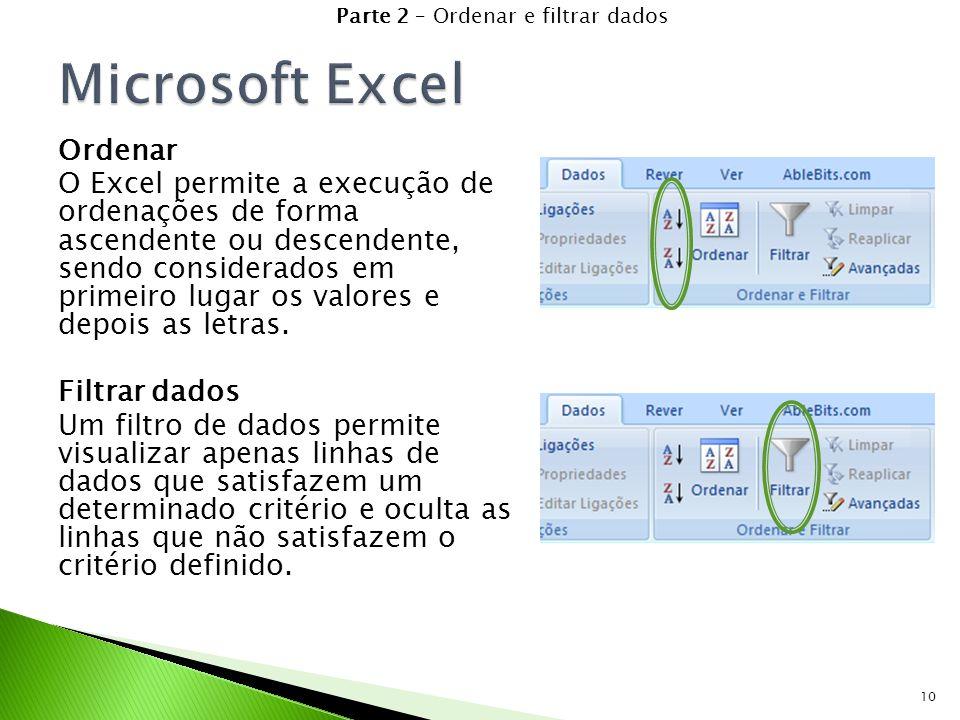 10 Parte 2 – Ordenar e filtrar dados Ordenar O Excel permite a execução de ordenações de forma ascendente ou descendente, sendo considerados em primeiro lugar os valores e depois as letras.