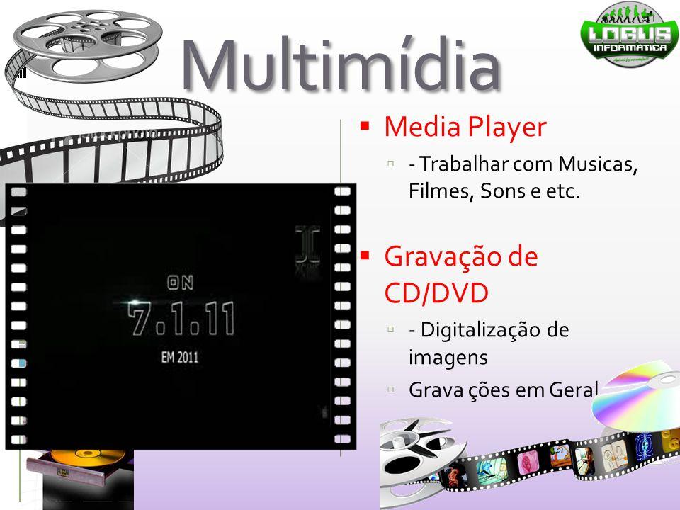 Multimídia  Media Player  - Trabalhar com Musicas, Filmes, Sons e etc.  Gravação de CD/DVD  - Digitalização de imagens  Grava ções em Geral