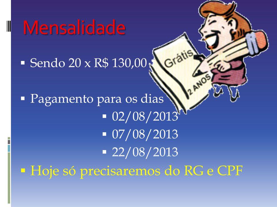 Mensalidade  Sendo 20 x R$ 130,00  Pagamento para os dias  02/08/2013  07/08/2013  22/08/2013  Hoje só precisaremos do RG e CPF