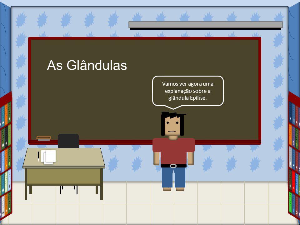 As Glândulas Vamos ver agora uma explanação sobre a glândula Epífise.