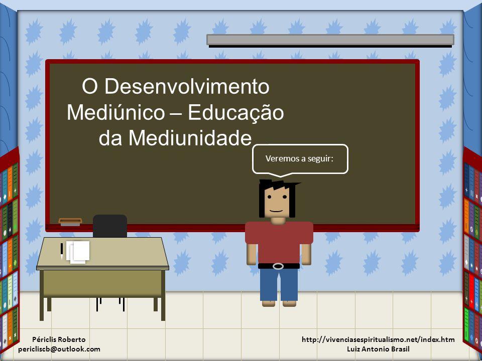 http://vivenciasespiritualismo.net/index.htm Luiz Antonio Brasil Veremos a seguir: O Desenvolvimento Mediúnico – Educação da Mediunidade Périclis Roberto pericliscb@outlook.com