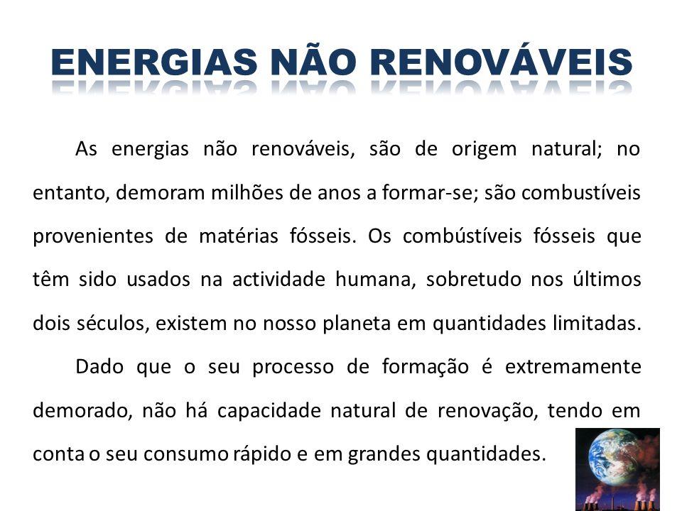 As energias não renováveis, são de origem natural; no entanto, demoram milhões de anos a formar-se; são combustíveis provenientes de matérias fósseis.