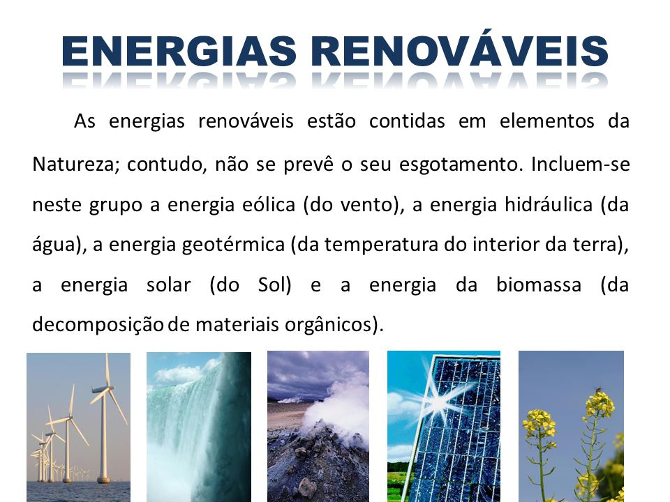 As energias renováveis estão contidas em elementos da Natureza; contudo, não se prevê o seu esgotamento. Incluem-se neste grupo a energia eólica (do v
