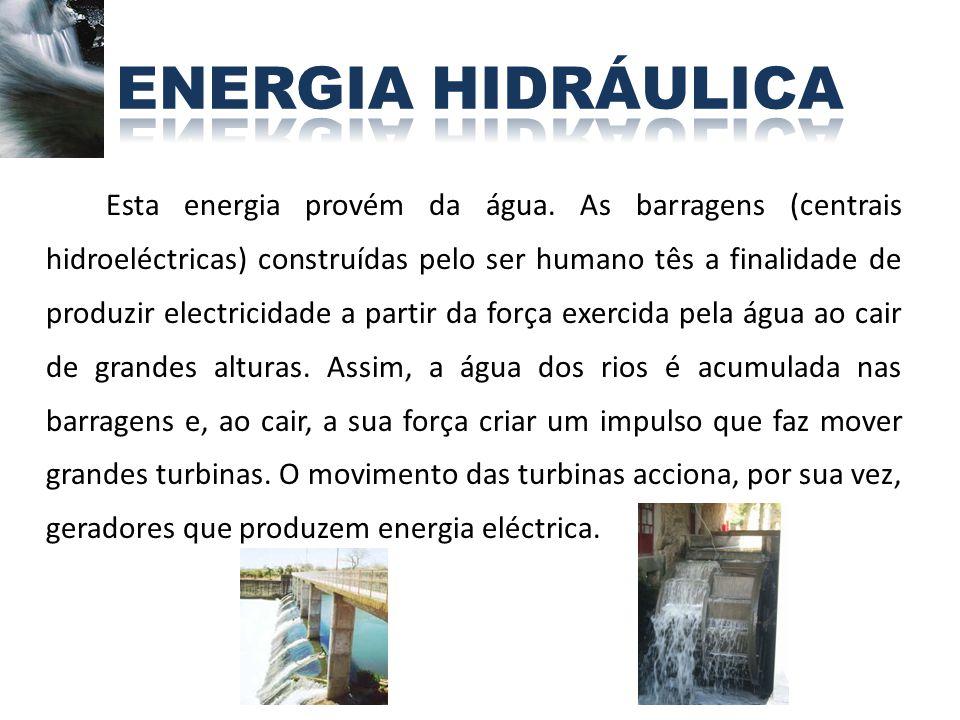 Esta energia provém da água. As barragens (centrais hidroeléctricas) construídas pelo ser humano tês a finalidade de produzir electricidade a partir d