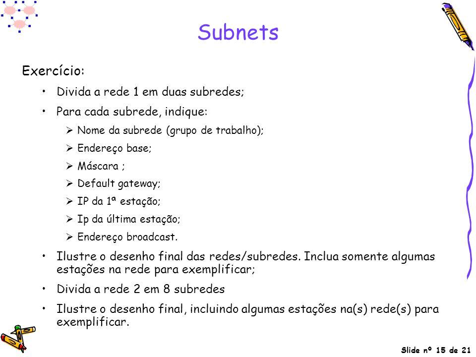 Slide nº 15 de 21 Subnets Exercício: Divida a rede 1 em duas subredes; Para cada subrede, indique:  Nome da subrede (grupo de trabalho);  Endereço b