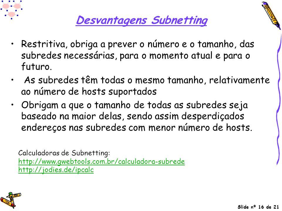 Slide nº 16 de 21 Desvantagens Subnetting Restritiva, obriga a prever o número e o tamanho, das subredes necessárias, para o momento atual e para o fu