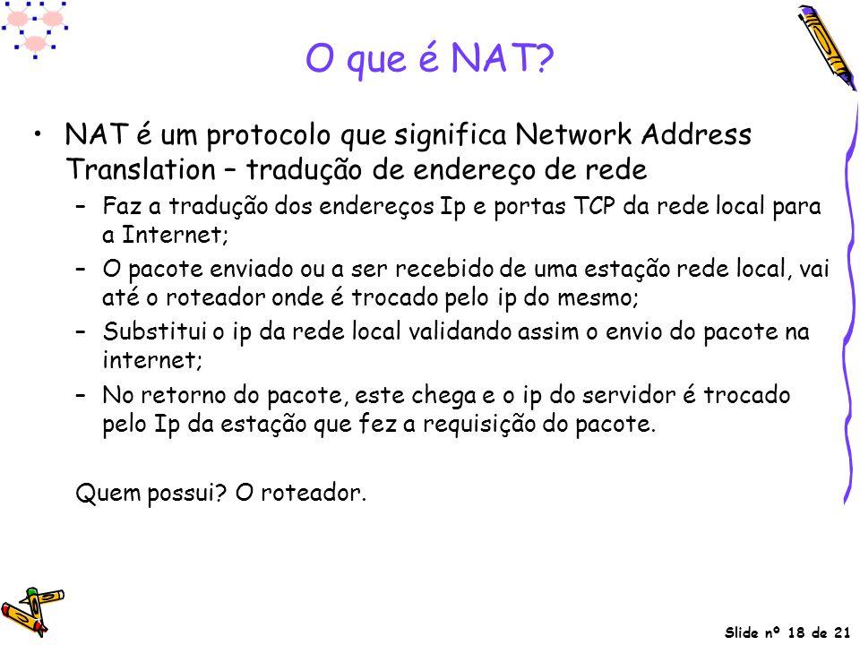 Slide nº 18 de 21 O que é NAT? NAT é um protocolo que significa Network Address Translation – tradução de endereço de rede –Faz a tradução dos endereç