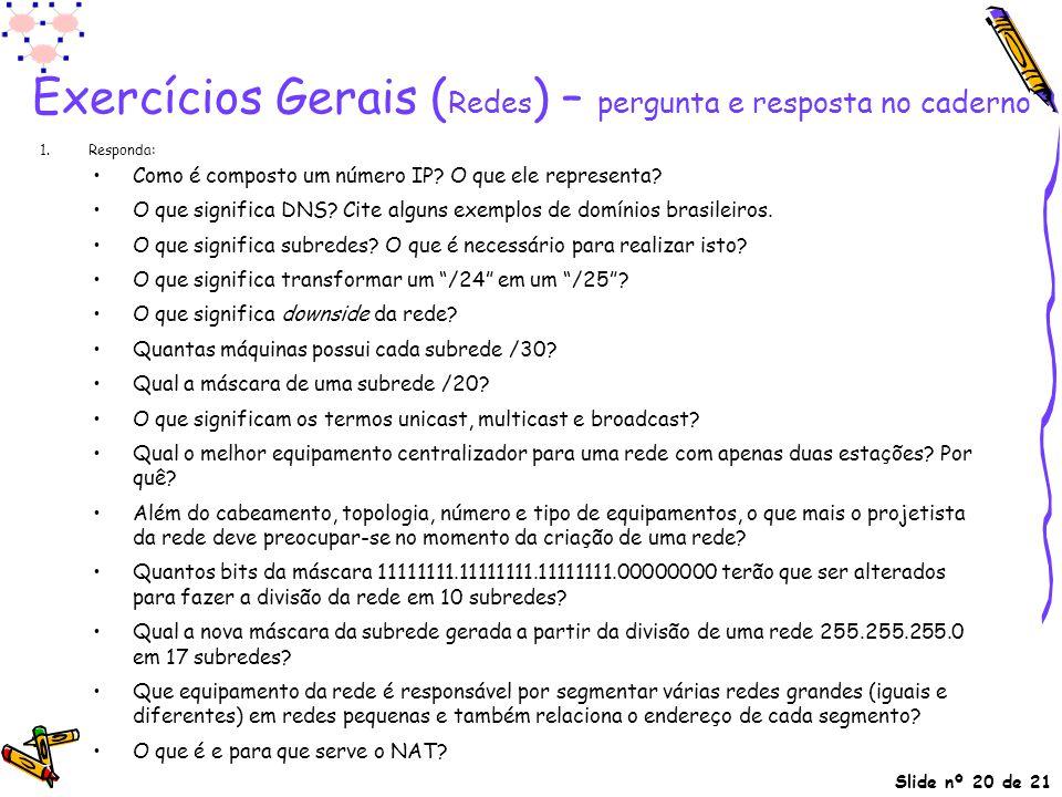 Slide nº 20 de 21 Exercícios Gerais ( Redes ) – pergunta e resposta no caderno 1. Responda: Como é composto um número IP? O que ele representa? O que