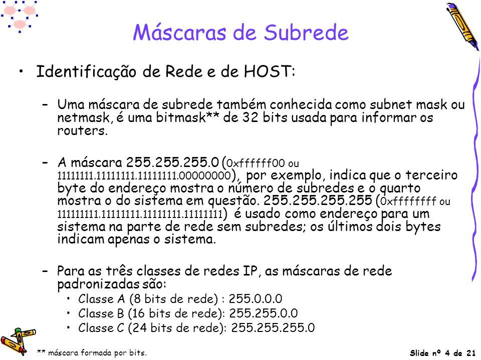 Slide nº 4 de 21 Máscaras de Subrede Identificação de Rede e de HOST: –Uma máscara de subrede também conhecida como subnet mask ou netmask, é uma bitm