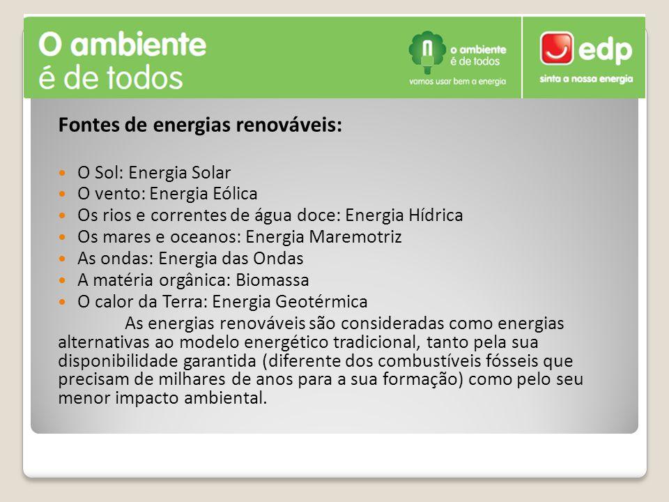 Fontes de energias renováveis: O Sol: Energia Solar O vento: Energia Eólica Os rios e correntes de água doce: Energia Hídrica Os mares e oceanos: Ener