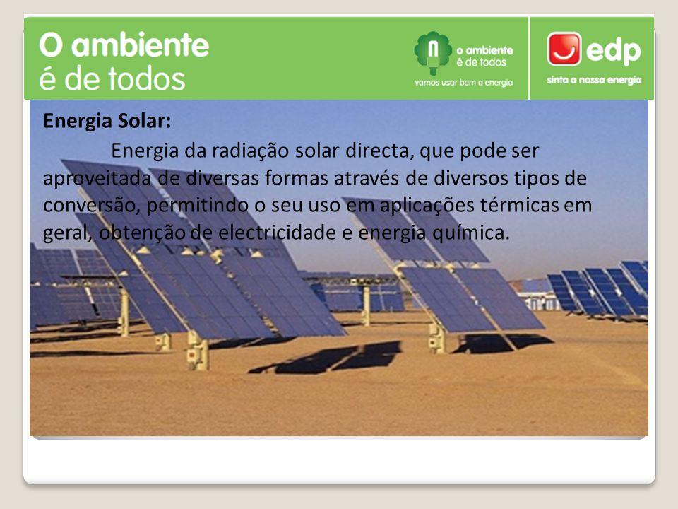 Energia Solar: Energia da radiação solar directa, que pode ser aproveitada de diversas formas através de diversos tipos de conversão, permitindo o seu