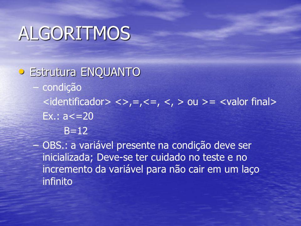 ALGORITMOS Estrutura ENQUANTO Estrutura ENQUANTO – –condição <>,=, ou >= Ex.: a<=20 B=12 – –OBS.: a variável presente na condição deve ser inicializada; Deve-se ter cuidado no teste e no incremento da variável para não cair em um laço infinito