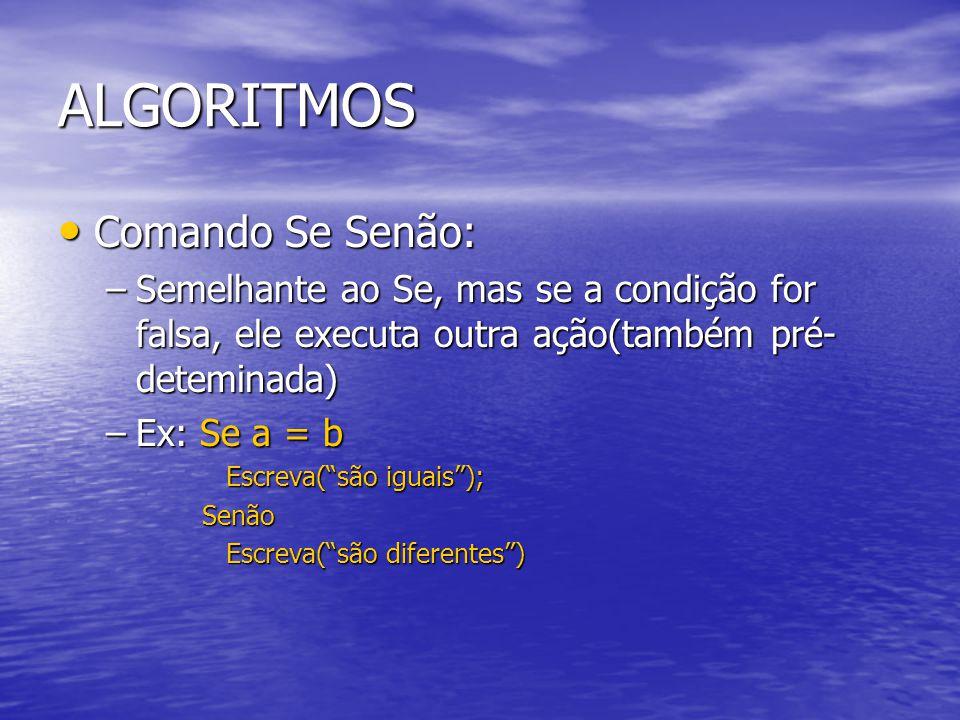ALGORITMOS Comando Se Senão: Comando Se Senão: –Semelhante ao Se, mas se a condição for falsa, ele executa outra ação(também pré- deteminada) –Ex: Se