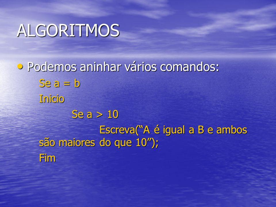 ALGORITMOS Podemos aninhar vários comandos: Podemos aninhar vários comandos: Se a = b Inicio Se a > 10 Escreva( A é igual a B e ambos são maiores do que 10 ); Fim