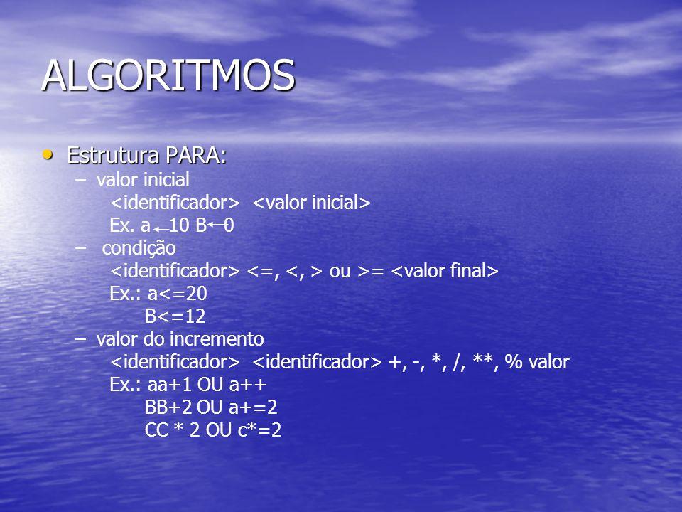 ALGORITMOS Estrutura PARA: Estrutura PARA: – –valor inicial Ex. a 10 B 0 – – condição ou >= Ex.: a<=20 B<=12 – –valor do incremento +, -, *, /, **, %
