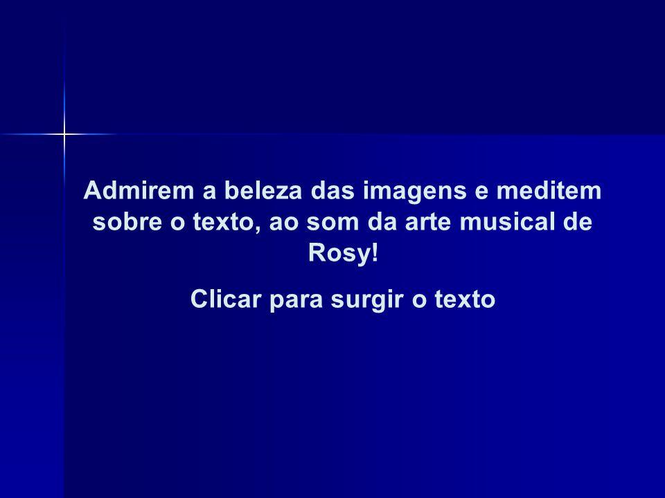 Admirem a beleza das imagens e meditem sobre o texto, ao som da arte musical de Rosy.