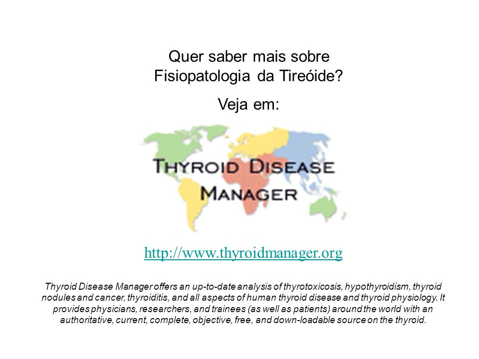 Quer saber mais sobre Fisiopatologia da Tireóide? Veja em: http://www.thyroidmanager.org Thyroid Disease Manager offers an up-to-date analysis of thyr