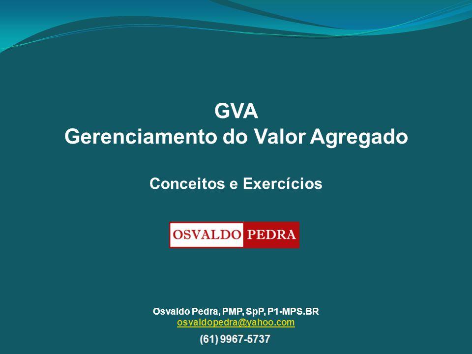 GVA Gerenciamento do Valor Agregado Osvaldo Pedra, PMP, SpP, P1-MPS.BR osvaldopedra@yahoo.com Conceitos e Exercícios