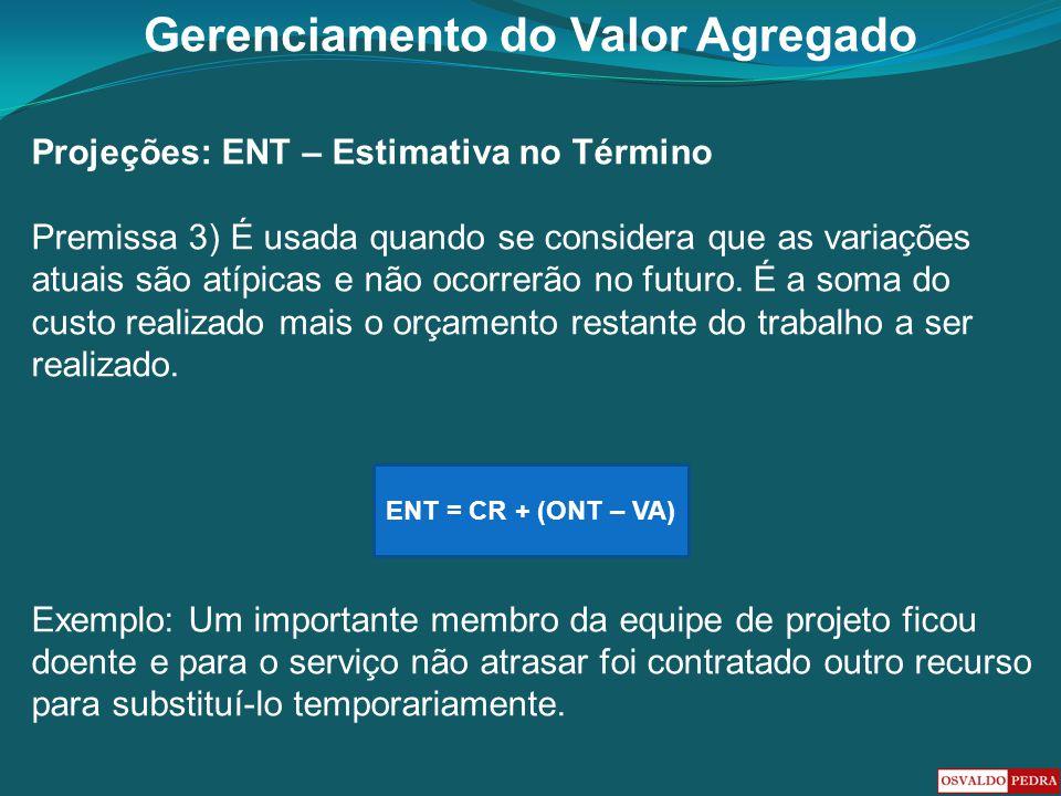 Gerenciamento do Valor Agregado Projeções: ENT – Estimativa no Término Premissa 3) É usada quando se considera que as variações atuais são atípicas e