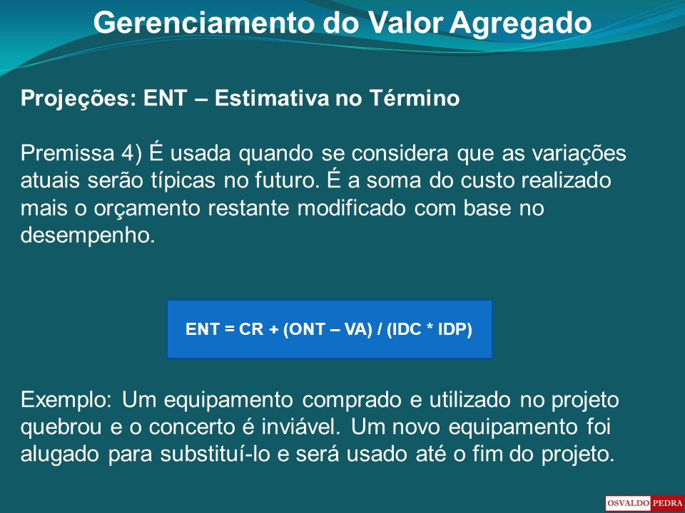 Gerenciamento do Valor Agregado Projeções: ENT – Estimativa no Término Premissa 4) É usada quando se considera que as variações atuais serão típicas n