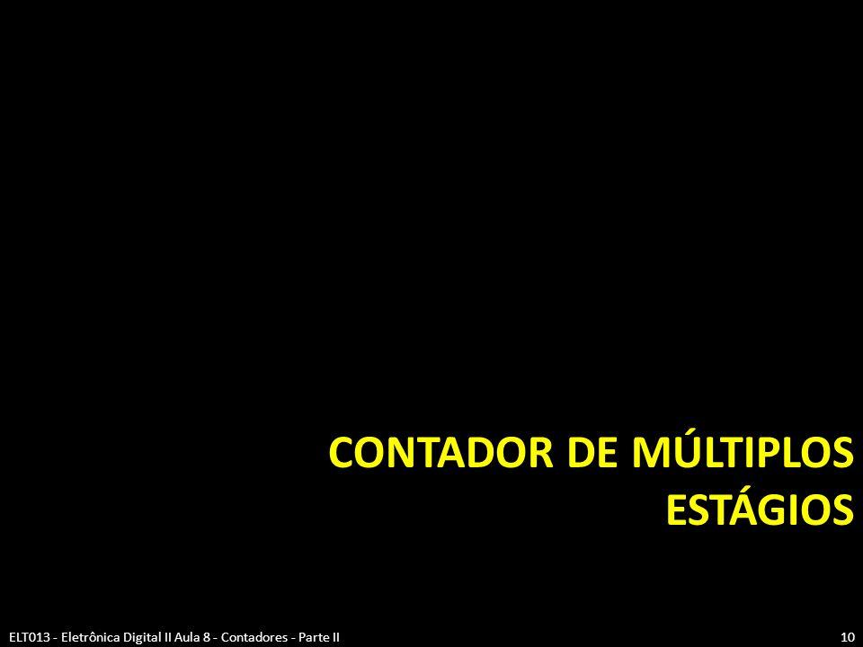 CONTADOR DE MÚLTIPLOS ESTÁGIOS ELT013 - Eletrônica Digital II Aula 8 - Contadores - Parte II10