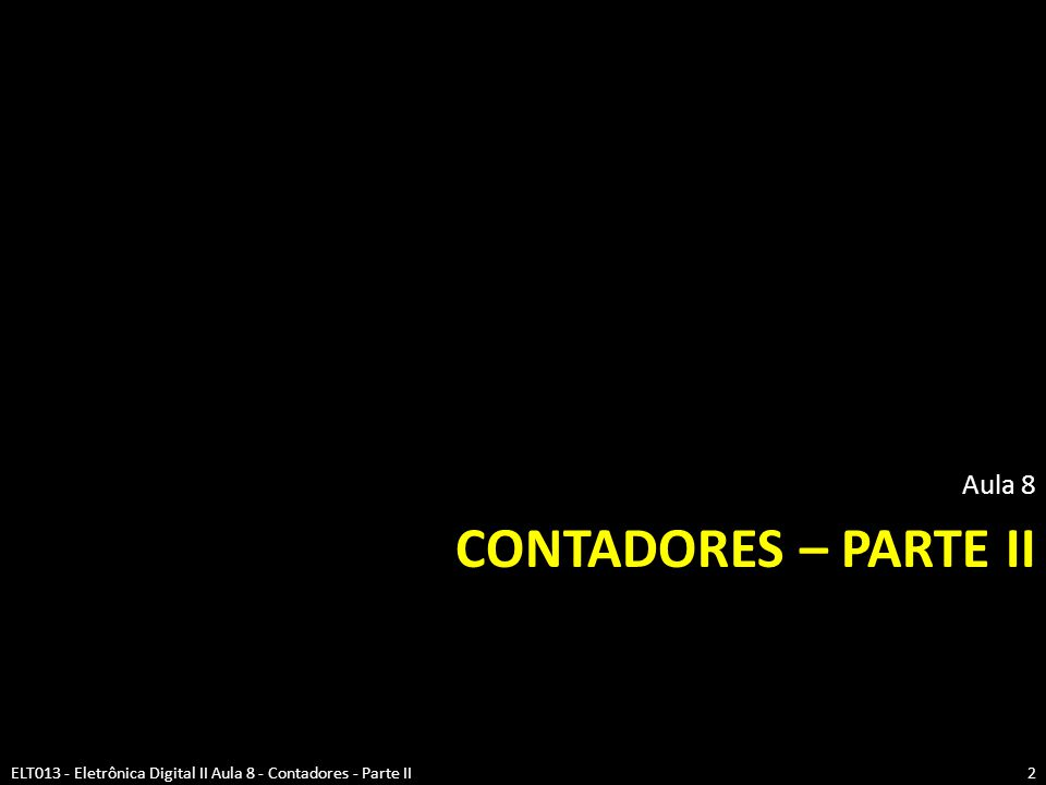 CONTADORES – PARTE II Aula 8 2ELT013 - Eletrônica Digital II Aula 8 - Contadores - Parte II